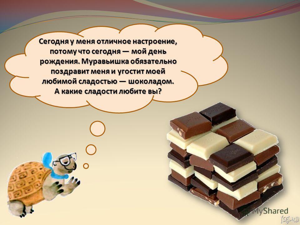 Сегодня у меня отличное настроение, потому что сегодня мой день рождения. Муравьишка обязательно поздравит меня и угостит моей любимой сладостью шоколадом. А какие сладости любите вы?