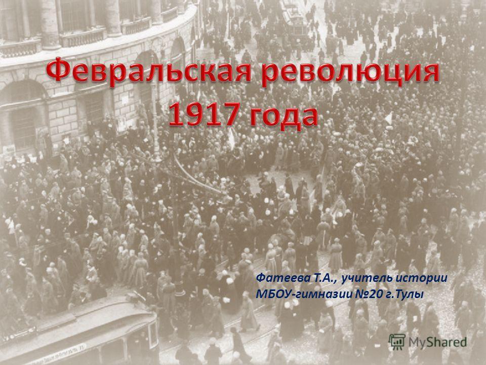 Февральская революция 1917 года Фатеева Т.А., учитель истории МБОУ-гимназии 20 г.Тулы