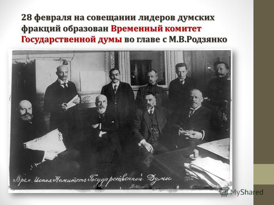 28 февраля на совещании лидеров думских фракций образован Временный комитет Государственной думы во главе с М.В.Родзянко