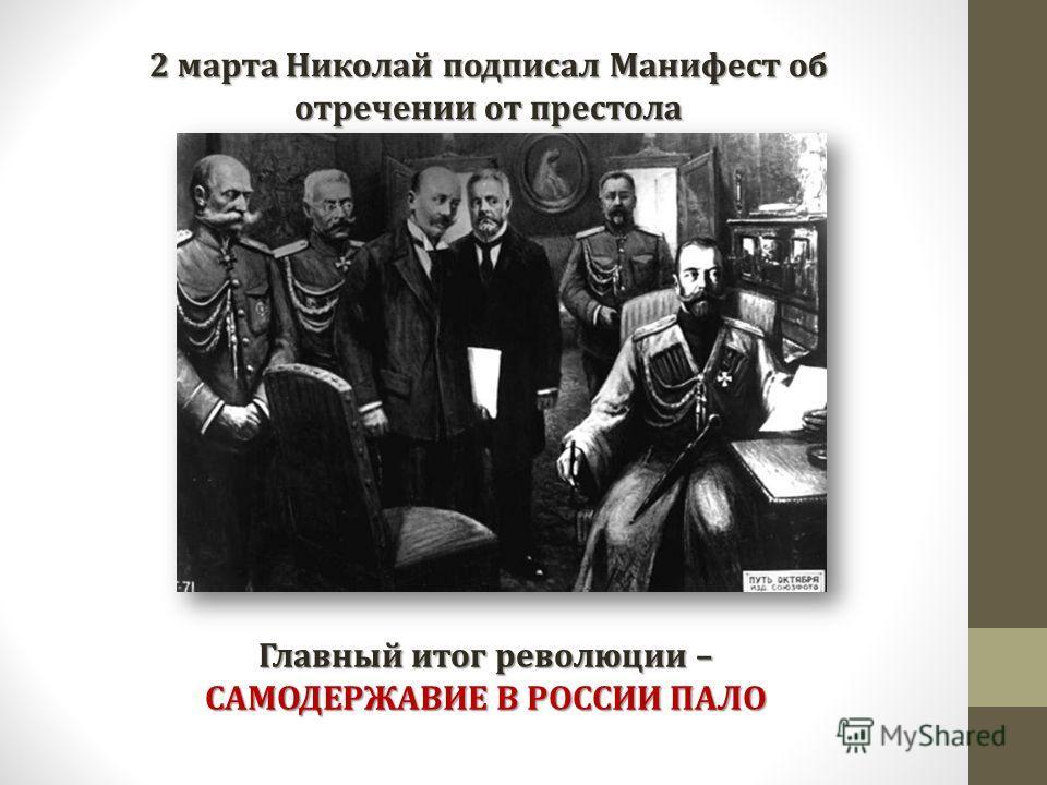 2 марта Николай подписал Манифест об отречении от престола Главный итог революции – САМОДЕРЖАВИЕ В РОССИИ ПАЛО
