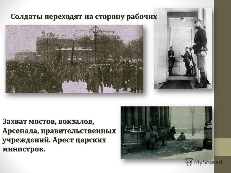 Солдаты переходят на сторону рабочих Захват мостов, вокзалов, Арсенала, правительственных учреждений. Арест царских министров.