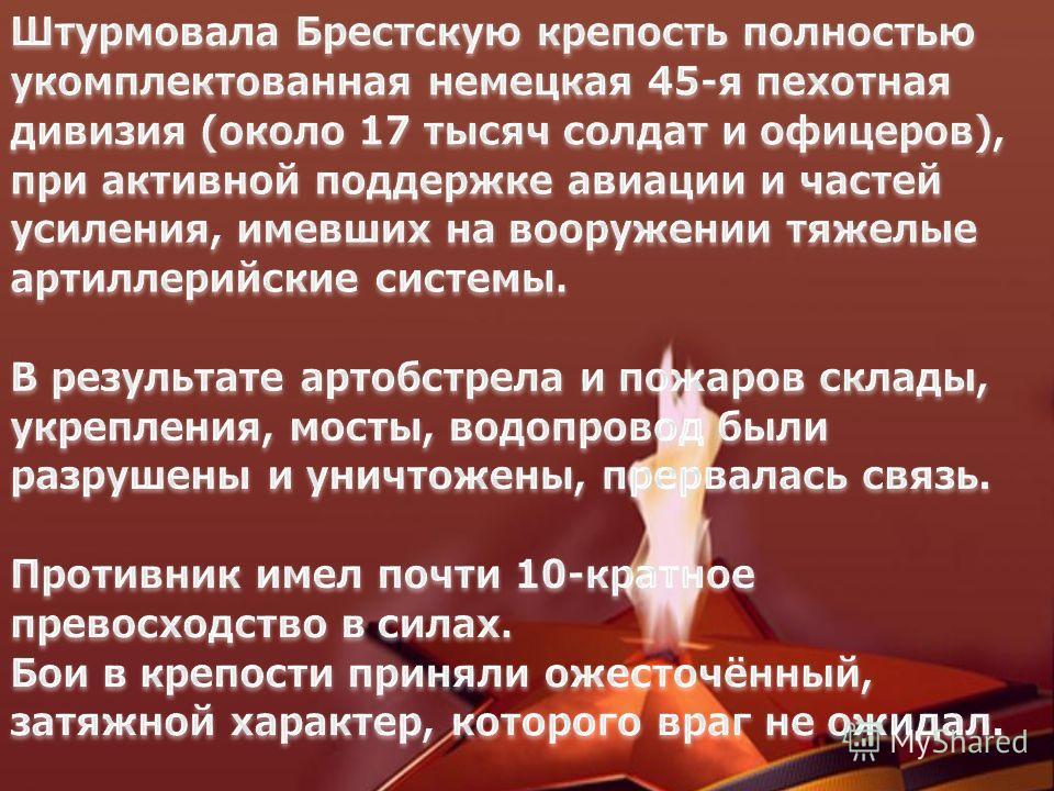 К моменту нападения в крепости было от 7 до 8 тысяч советских воинов, здесь же жило 300 семей военнослужащих. С первых минут войны Брест и крепость подверглись массированным бомбардировкам с воздуха и артиллеристскому обстрелу, тяжелые бои развернули