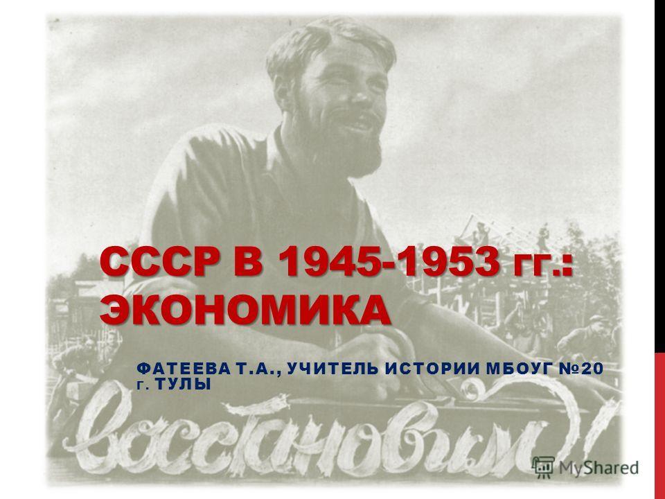 СССР В 1945-1953 ГГ. : ЭКОНОМИКА ФАТЕЕВА Т.А., УЧИТЕЛЬ ИСТОРИИ МБОУГ 20 Г. ТУЛЫ