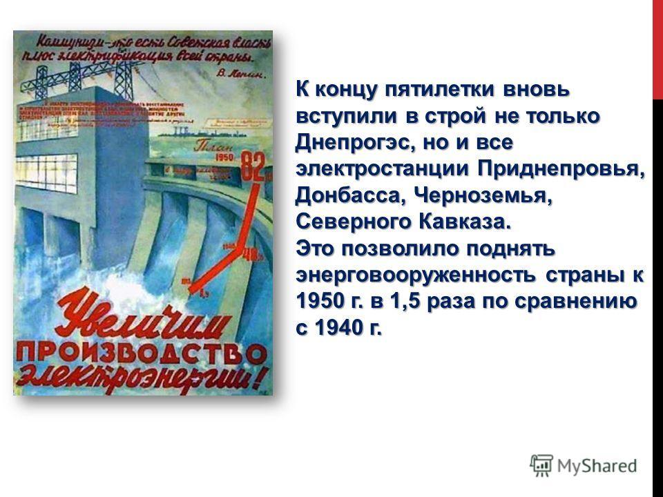 К концу пятилетки вновь вступили в строй не только Днепрогэс, но и все электростанции Приднепровья, Донбасса, Черноземья, Северного Кавказа. Это позволило поднять энерговооруженность страны к 1950 г. в 1,5 раза по сравнению с 1940 г.