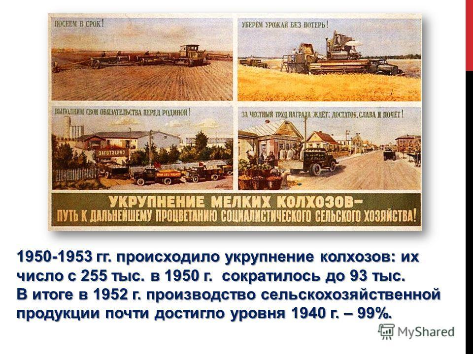 1950-1953 гг. происходило укрупнение колхозов: их число с 255 тыс. в 1950 г. сократилось до 93 тыс. В итоге в 1952 г. производство сельскохозяйственной продукции почти достигло уровня 1940 г. – 99%.