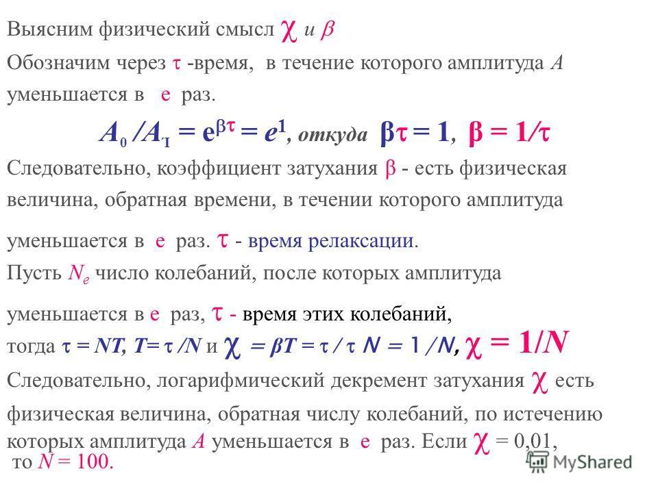 Выясним физический смысл и Обозначим через -время, в течение которого амплитуда А уменьшается в e раз. A 0 /A Ί = e = e 1, откуда β = 1, β = 1/ Следовательно, коэффициент затухания β - есть физическая величина, обратная времени, в течении которого ам