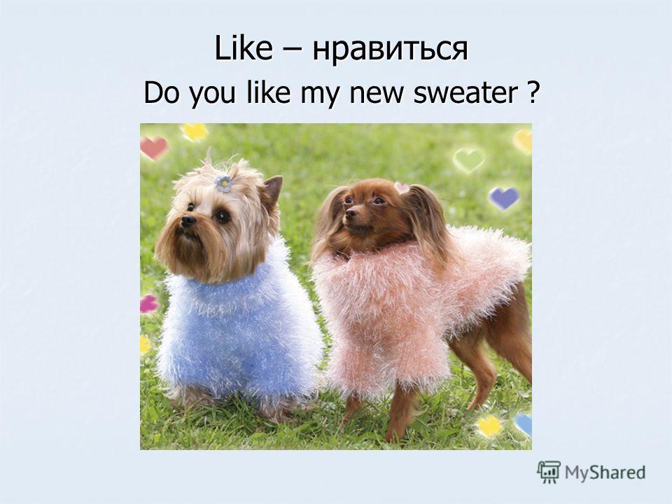 Like – нравиться Do you like my new sweater ?