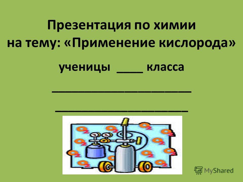 Презентация по химии на тему: «Применение кислорода» ученицы ____ класса _____________________ ____________________