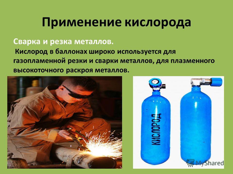 Применение кислорода Сварка и резка металлов. Кислород в баллонах широко используется для газопламенной резки и сварки металлов, для плазменного высокоточного раскроя металлов.