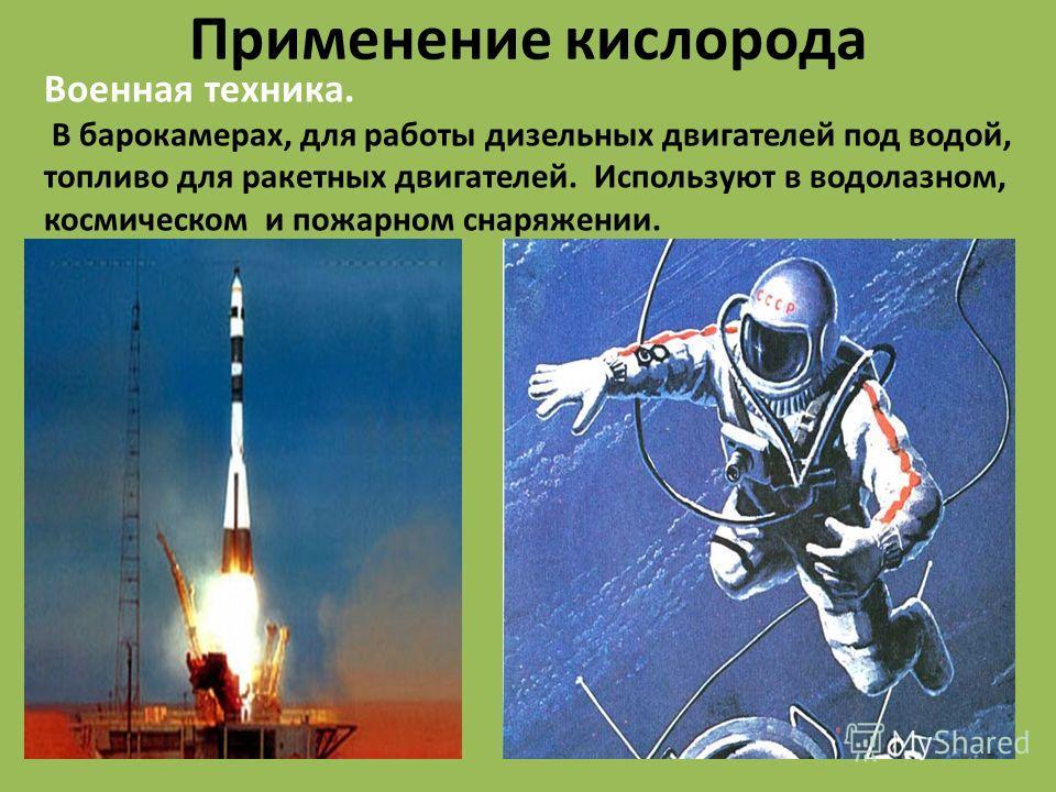 Применение кислорода Военная техника. В барокамерах, для работы дизельных двигателей под водой, топливо для ракетных двигателей. Используют в водолазном, космическом и пожарном снаряжении.