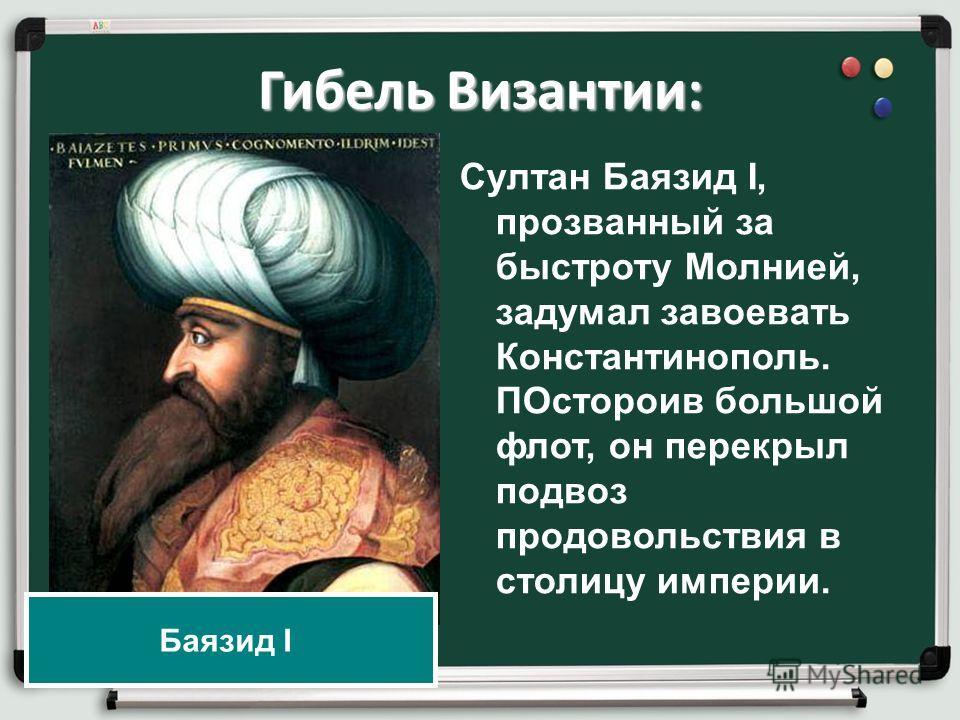Гибель Византии: Султан Баязид I, прозванный за быстроту Молнией, задумал завоевать Константинополь. ПОстороив большой флот, он перекрыл подвоз продовольствия в столицу империи. Баязид I