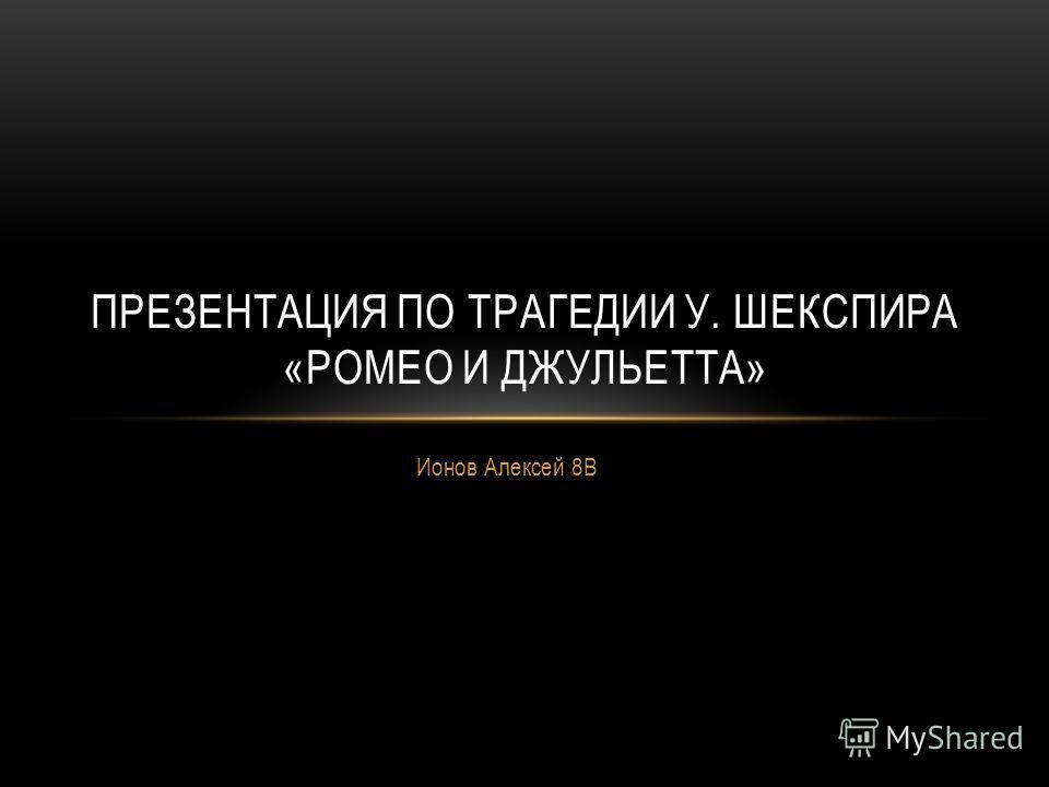 Ионов Алексей 8В ПРЕЗЕНТАЦИЯ ПО ТРАГЕДИИ У. ШЕКСПИРА «РОМЕО И ДЖУЛЬЕТТА»