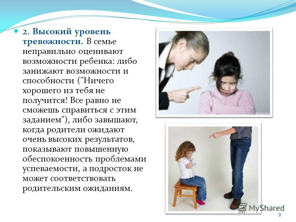 2. Высокий уровень тревожности. В семье неправильно оценивают возможности ребенка: либо занижают возможности и способности (