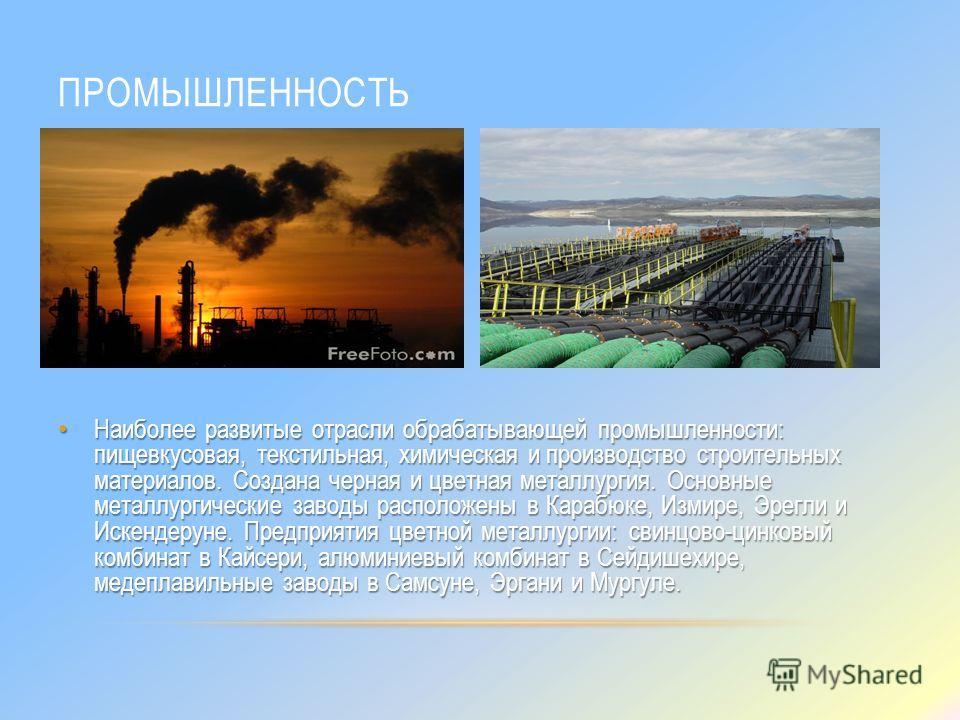 ПРОМЫШЛЕННОСТЬ Наиболее развитые отрасли обрабатывающей промышленности: пищевкусовая, текстильная, химическая и производство строительных материалов. Создана черная и цветная металлургия. Основные металлургические заводы расположены в Карабюке, Измир