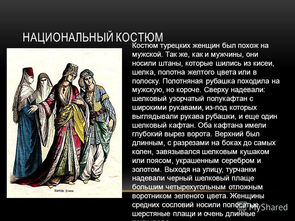 НАЦИОНАЛЬНЫЙ КОСТЮМ Костюм турецких женщин был похож на мужской. Так же, как и мужчины, они носили штаны, которые шились из кисеи, шелка, полотна желтого цвета или в полоску. Полотняная рубашка походила на мужскую, но короче. Сверху надевали: шелковы