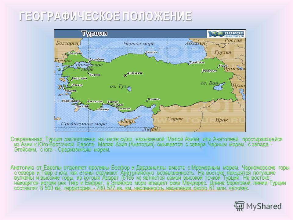 ГЕОГРАФИЧЕСКОЕ ПОЛОЖЕНИЕ Современная Турция расположена на части суши, называемой Малой Азией, или Анатолией, простирающейся из Азии к Юго-Восточной Европе. Малая Азия (Анатолия) омывается с севера Черным морем, с запада - Эгейским, с юга - Средиземн