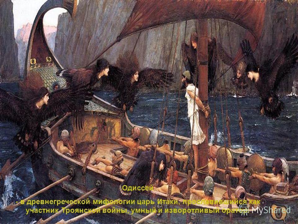 Одиссей - в древнегреческой мифологии царь Итаки, прославившийся как участник Троянской войни, умний и изворотливый оратор.