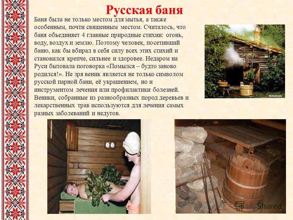 Русская баня Баня была не только местом для мытья, а также особенным, почти священным местом. Считалось, что баня объединяет 4 главные природные стихии: огонь, воду, воздух и землю. Поэтому человек, посетивший баню, как бы вбирал в себя силу всех эти