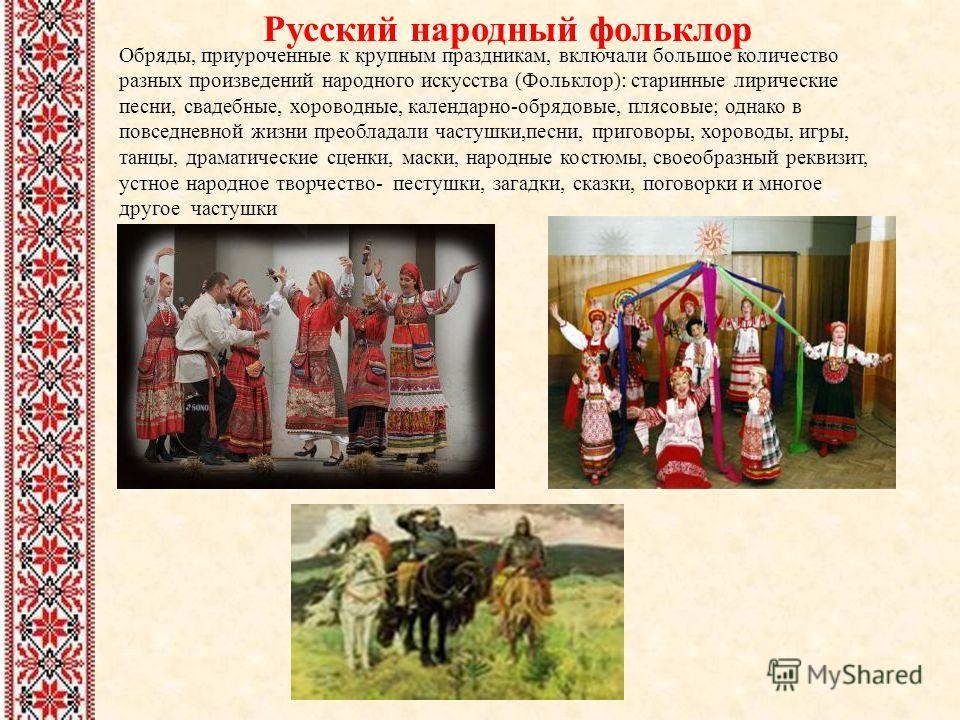 Русский народный фольклор Обряды, приуроченные к крупным праздникам, включали большое количество разных произведений народного искусства (Фольклор): старинные лирические песни, свадебные, хороводные, календарно-обрядовые, плясовые; однако в повседнев