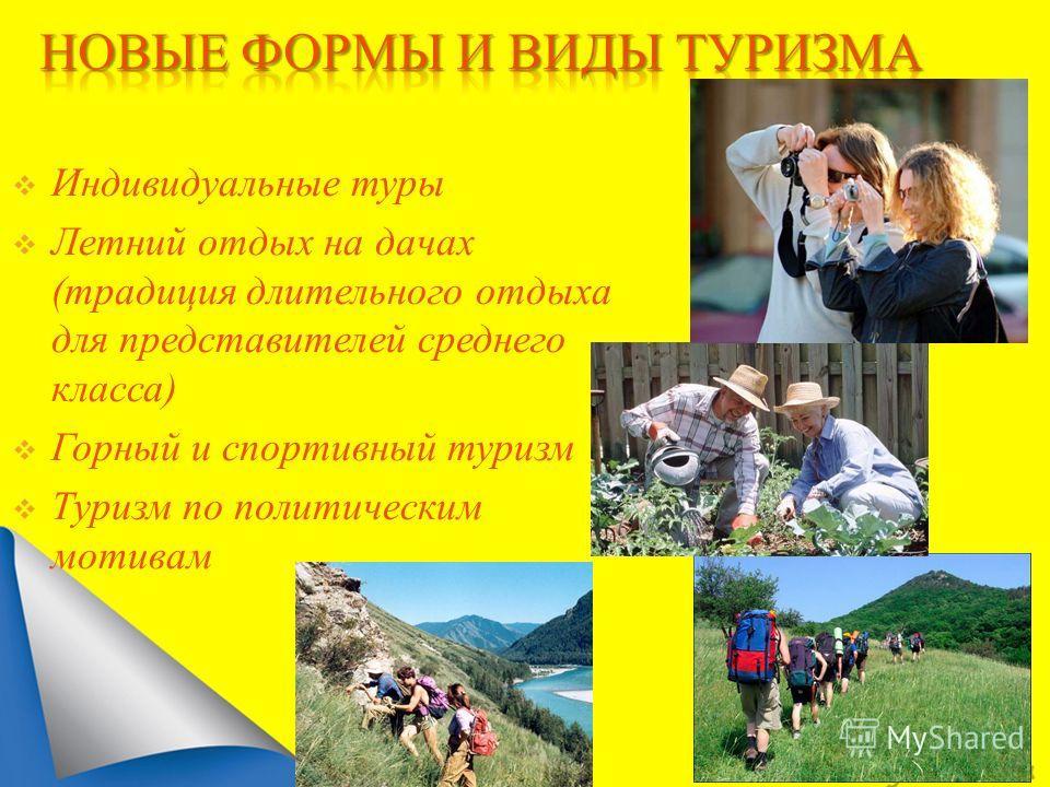 Индивидуальные туры Летний отдых на дачах (традиция длительного отдыха для представителей среднего класса) Горный и спортивный туризм Туризм по политическим мотивам