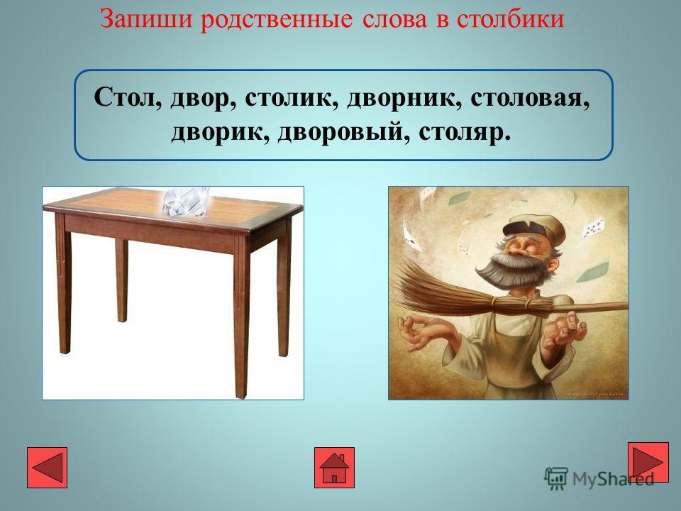 Запиши родственные слова в столбики Стол, двор, столик, дворник, столовая, дворик, дворовый, столяр.