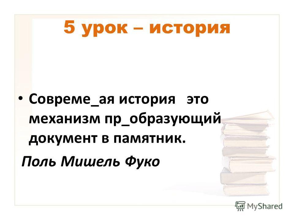 5 урок – история Совреме_ая история это механизм пр_образующий документ в памятник. Поль Мишель Фуко