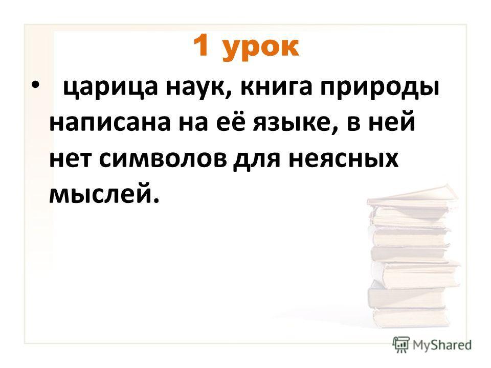 1 урок царица наук, книга природы написана на её языке, в ней нет символов для неясных мыслей.