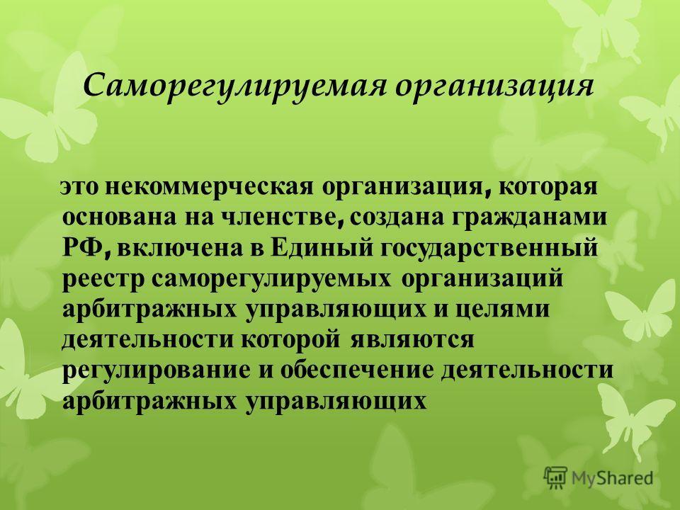 Саморегулируемая организация это некоммерческая организация, которая основана на членстве, создана гражданами РФ, включена в Единый государственный реестр саморегулируемых организаций арбитражных управляющих и целями деятельности которой являются рег