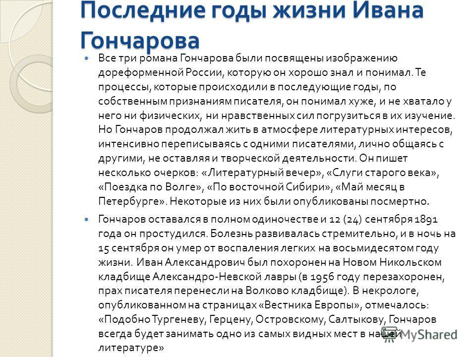 Последние годы жизни Ивана Гончарова Все три романа Гончарова были посвящены изображению дореформенной России, которую он хорошо знал и понимал. Те процессы, которые происходили в последующие годы, по собственным признаниям писателя, он понимал хуже,