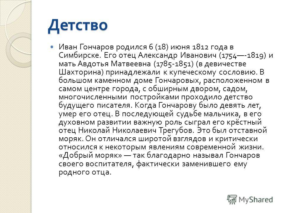 Детство Иван Гончаров родился 6 (18) июня 1812 года в Симбирске. Его отец Александр Иванович (1754-1819) и мать Авдотья Матвеевна (1785-1851) ( в девичестве Шахторина ) принадлежали к купеческому сословию. В большом каменном доме Гончаровых, располож
