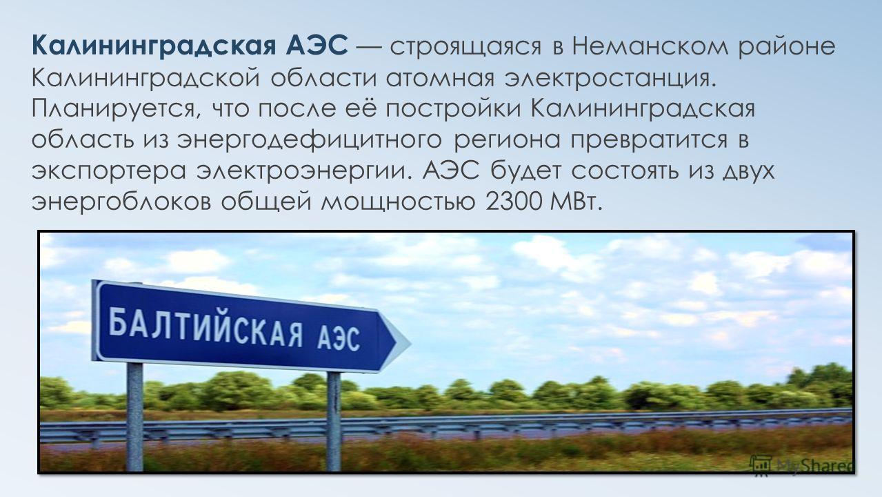 Калининградская АЭС строящаяся в Неманском районе Калининградской области атомная электростанция. Планируется, что после её постройки Калининградская область из энергодефицитного региона превратится в экспортера электроэнергии. АЭС будет состоять из