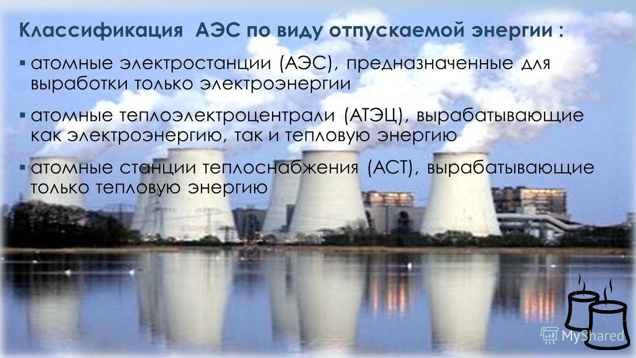 Классификация АЭС по виду отпускаемой энергии : атомные электростанции (АЭС), предназначенные для выработки только электроэнергии атомные теплоэлектроцентрали (АТЭЦ), вырабатывающие как электроэнергию, так и тепловую энергию атомные станции теплоснаб