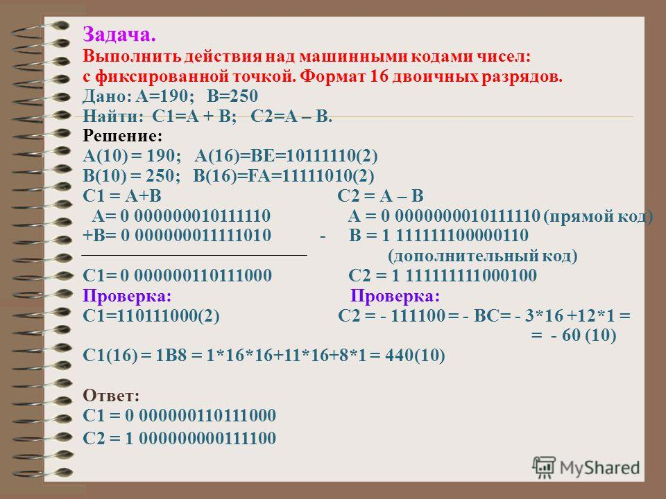 Задача. Выполнить действия над машинными кодами чисел: с фиксированной точкой. Формат 16 двоичных разрядов. Дано: А=190; В=250 Найти: С1=А + В; С2=А – В. Решение: А(10) = 190; А(16)=BE=10111110(2) В(10) = 250; В(16)=FA=11111010(2) С1 = А+В С2 = А – В