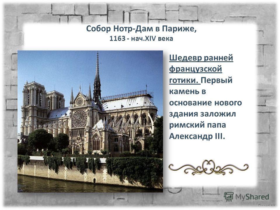 Собор Нотр-Дам в Париже, 1163 - нач.XIV века Шедевр ранней французской готики. Первый камень в основание нового здания заложил римский папа Александр III.
