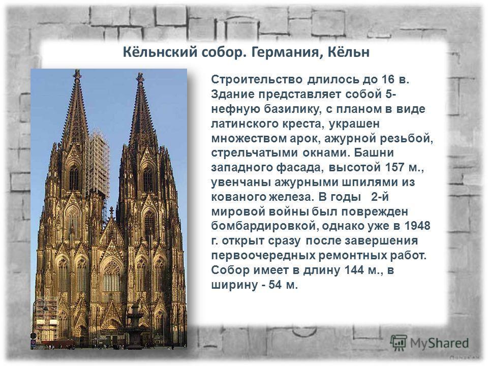 Кёльнский собор. Германия, Кёльн Строительство длилось до 16 в. Здание представляет собой 5- нежную базилику, с планом в виде латинского креста, украшен множеством арок, ажурной резьбой, стрельчатыми окнами. Башни западного фасада, высотой 157 м., ув