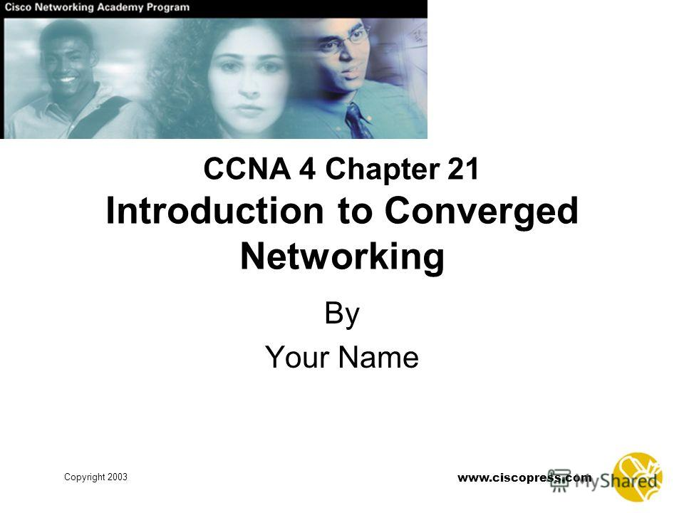 www.ciscopress.com Copyright 2003 CCNA 4 Chapter 21 Introduction to Converged Networking By Your Name