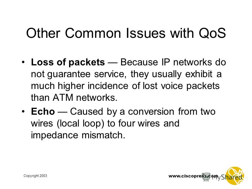 www.ciscopress.com Copyright 2003 Other Common Issues with QoS Loss of packets Because IP networks do not guarantee service, they usually exhibit a much higher incidence of lost voice packets than ATM networks. Echo Caused by a conversion from two wi