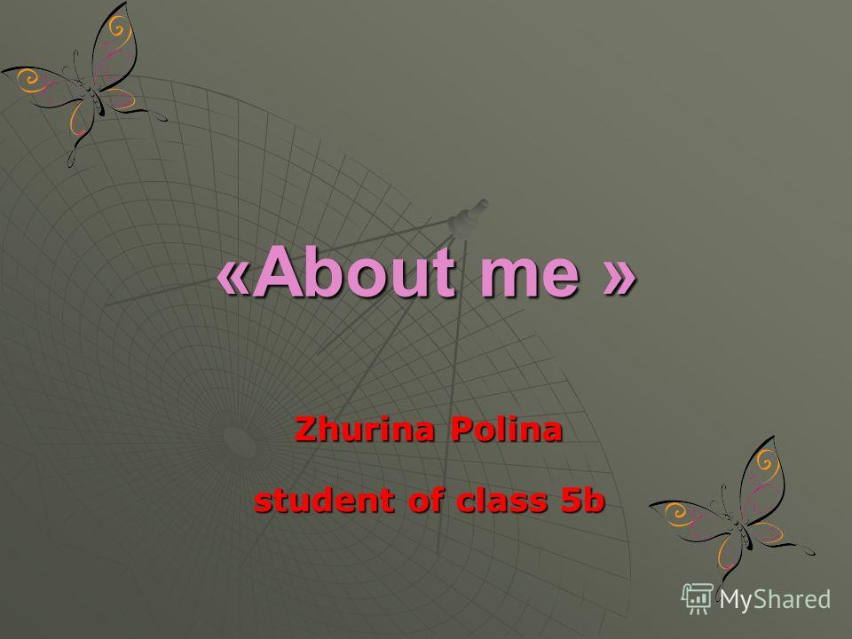 «About me » Zhurina Polina student of class 5b