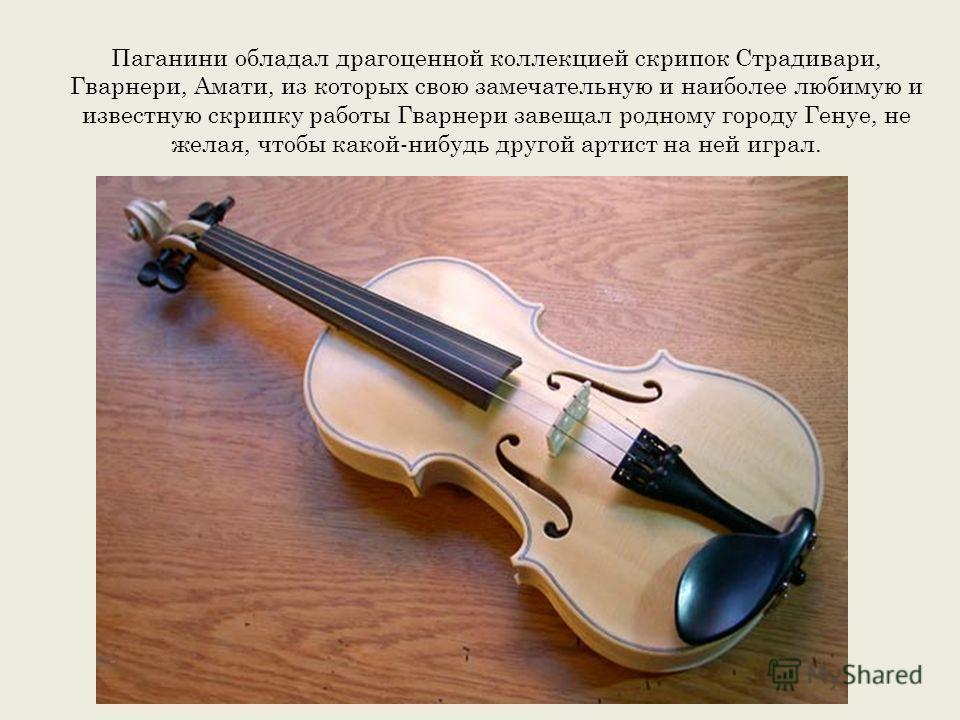 Паганини обладал драгоценной коллекцией скрипок Страдивари, Гварнери, Амати, из которых свою замечательную и наиболее любимую и известную скрипку работы Гварнери завещал родному городу Генуе, не желая, чтобы какой-нибудь другой артист на ней играл.