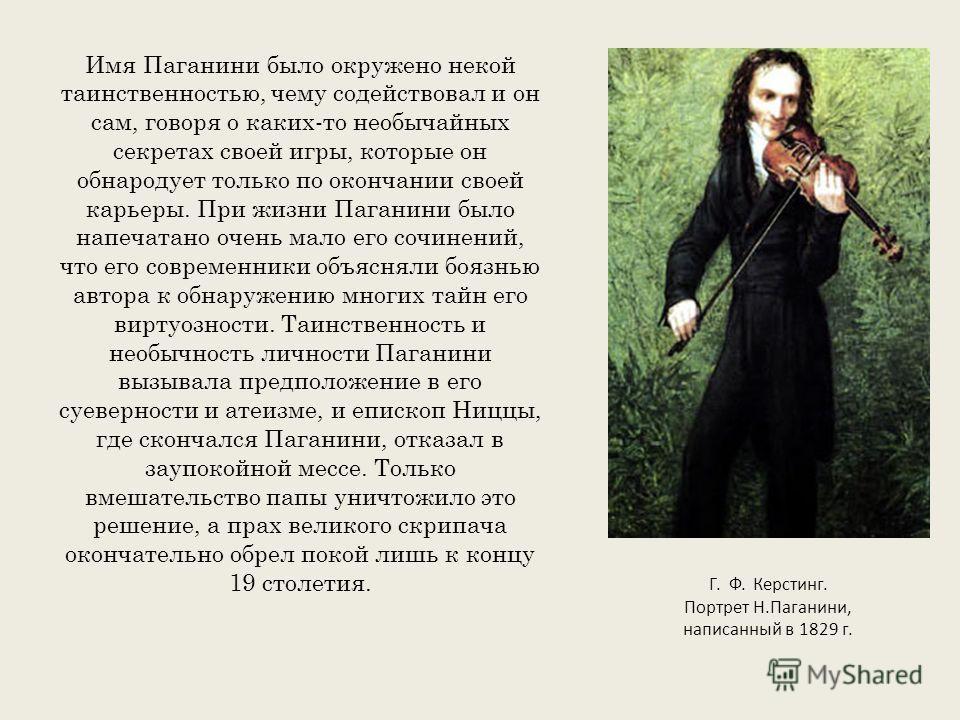 Имя Паганини было окружено некой таинственностью, чему содействовал и он сам, говоря о каких-то необычайных секретах своей игры, которые он обнародует только по окончании своей карьеры. При жизни Паганини было напечатано очень мало его сочинений, что