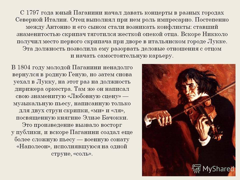 С 1797 года юный Паганини начал давать концерты в разных городах Северной Италии. Отец выполнял при нем роль импресарио. Постепенно между Антонио и его сыном стали возникать конфликты: ставший знаменитостью скрипач тяготился жесткой опекой отца. Вско
