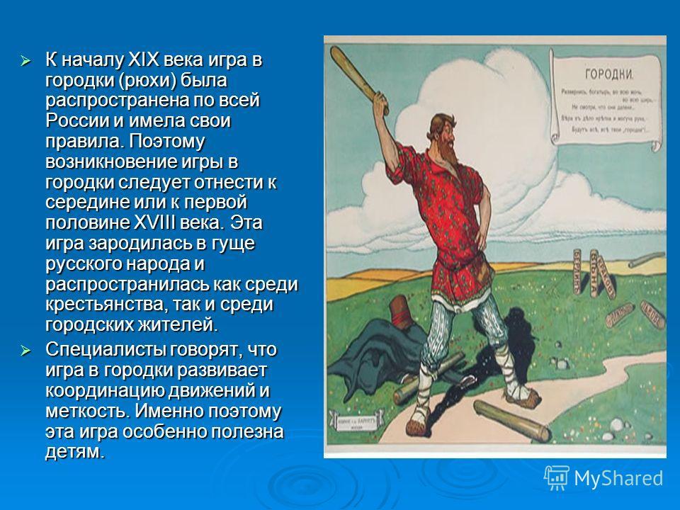 К началу XIX века игра в городки (рюхи) была распространена по всей России и имела свои правила. Поэтому возникновение игры в городки следует отнести к середине или к первой половине XVIII века. Эта игра зародилась в гуще русского народа и распростра