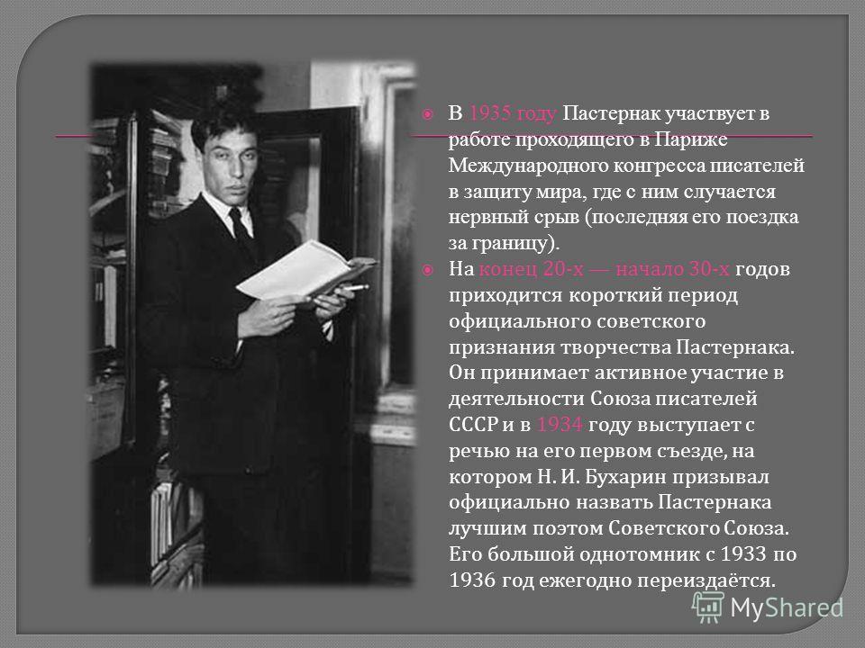 В 1935 году Пастернак участвует в работе проходящего в Париже Международного конгресса писателей в защиту мира, где с ним случается нервный срыв (последняя его поездка за границу). На конец 20- х начало 30- х годов приходится короткий период официаль