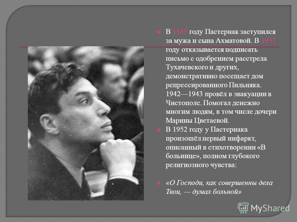 В 1935 году Пастернак заступился за мужа и сына Ахматовой. В 1937 году отказывается подписать письмо с одобрением расстрела Тухачевского и других, демонстративно посещает дом репрессированного Пильняка. 19421943 провёл в эвакуации в Чистополе. Помога