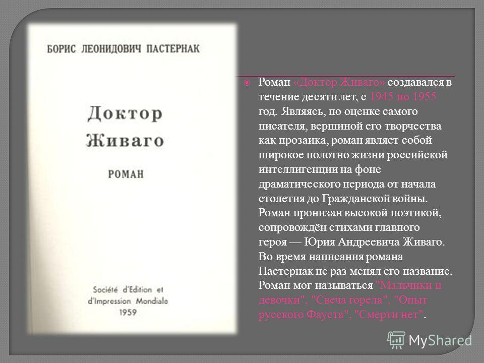 Роман «Доктор Живаго» создавался в течение десяти лет, с 1945 по 1955 год. Являясь, по оценке самого писателя, вершиной его творчества как прозаика, роман являет собой широкое полотно жизни российской интеллигенции на фоне драматического периода от н