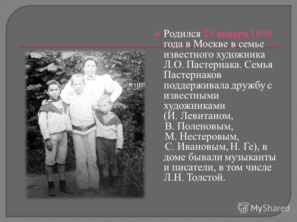 Родился 29 января 1890 года в Москве в семье известного художника Л.О. Пастернака. Семья Пастернаков поддерживала дружбу с известными художниками (И. Левитаном, В. Поленовым, М. Нестеровым, С. Ивановым, Н. Ге), в доме бывали музыканты и писатели, в т