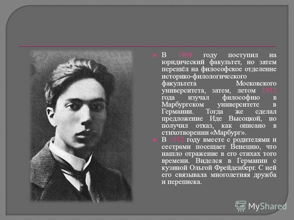 В 1908 году поступил на юридический факультет, но затем перешёл на философское отделение историко-филологического факультета Московского университета, затем, летом 1912 года изучал философию в Марбургском университете в Германии. Тогда же сделал пред