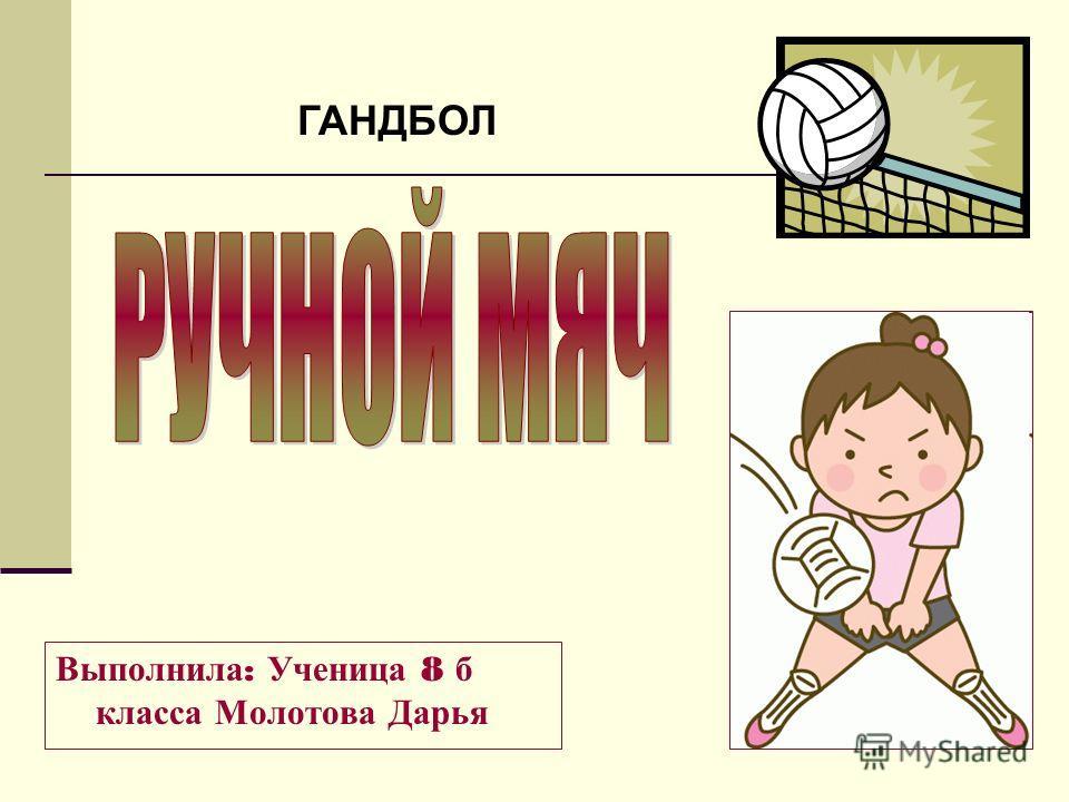 Выполнила : Ученица 8 б класса Молотова Дарья ГАНДБОЛ