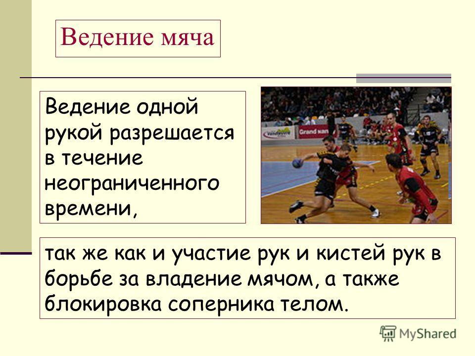 Ведение одной рукой разрешается в течение неограниченного времени, Ведение мяча так же как и участие рук и кистей рук в борьбе за владение мячом, а также блокировка соперника телом.