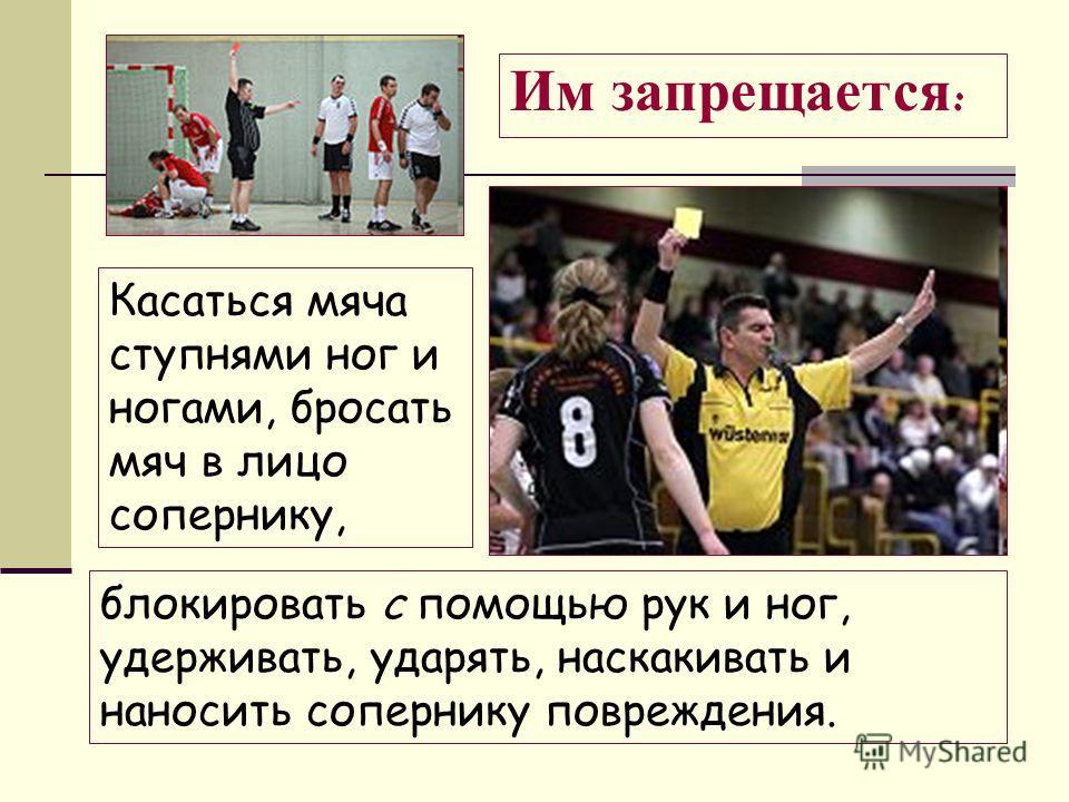 блокировать с помощью рук и ног, удерживать, ударять, наскакивать и наносить сопернику повреждения. Касаться мяча ступнями ног и ногами, бросать мяч в лицо сопернику, Им запрещается :